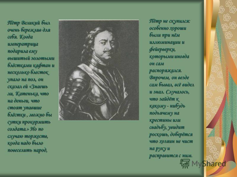 Пётр Великий был очень бережлив для себя. Когда императрица подарила ему вышитый золотыми блёстками кафтан и несколько блесток упало на пол, он сказал ей «Знаешь ли, Катенька, что на деньги, что стоят упавшие блёстки, можно бы сутки прокормить солдат