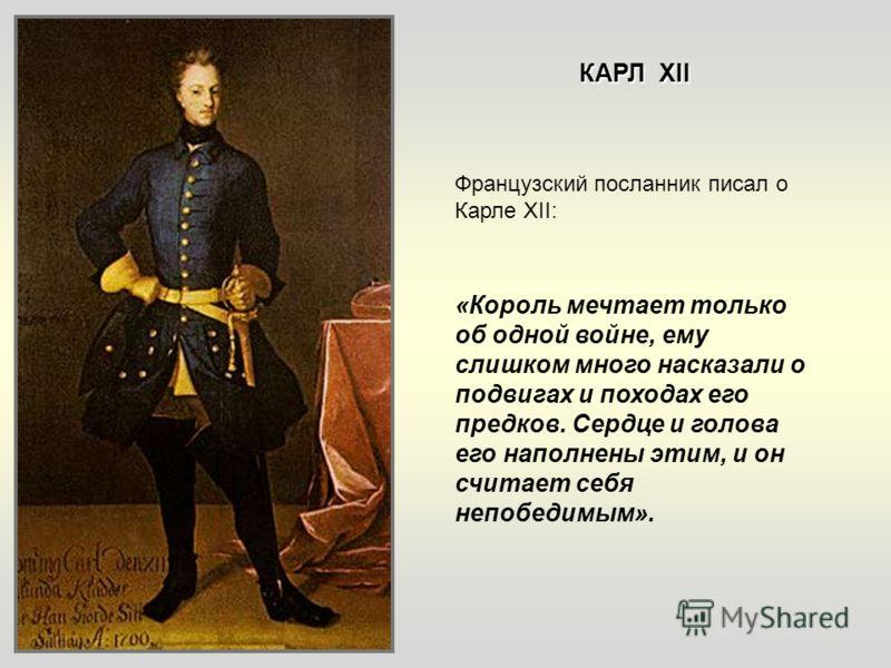 Французский посланник писал о Карле XII: «Король мечтает только об одной войне, ему слишком много насказали о подвигах и походах его предков. Сердце и голова его наполнены этим, и он считает себя непобедимым». КАРЛ XII