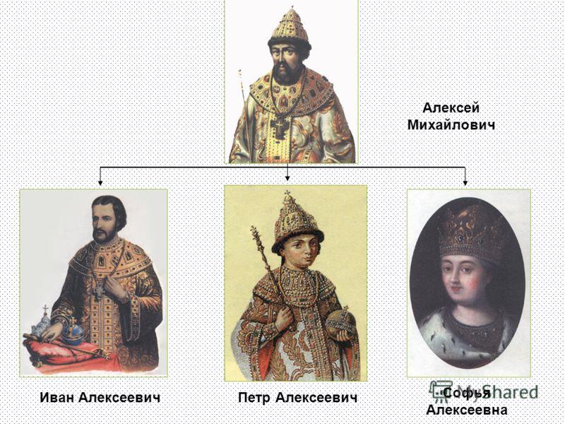 Алексей Михайлович Иван АлексеевичПетр Алексеевич Софья Алексеевна