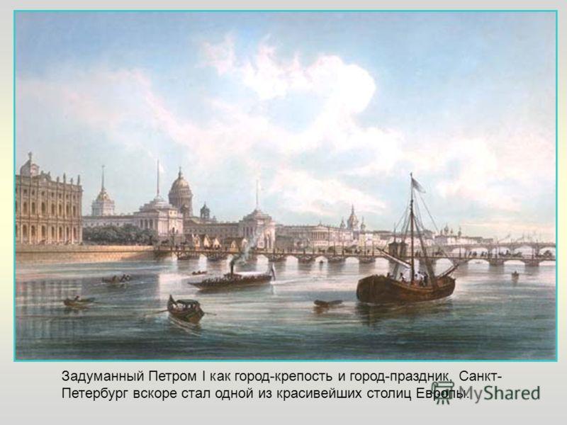 Задуманный Петром I как город-крепость и город-праздник, Санкт- Петербург вскоре стал одной из красивейших столиц Европы.