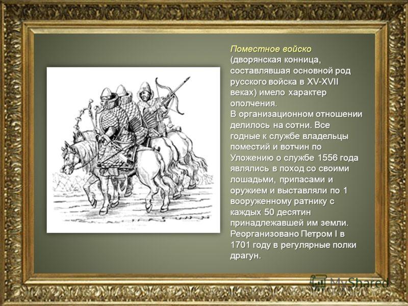 Поместное войско (дворянская конница, составлявшая основной род русского войска в XV-XVII веках) имело характер ополчения. В организационном отношении делилось на сотни. Все годные к службе владельцы поместий и вотчин по Уложению о службе 1556 года я