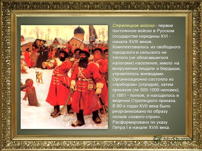 Стрелецкое войско - первое постоянное войско в Русском государстве середины XVI - начала XVIII веков. Комплектовалось из свободного городского и сельского не тяглого (не облагавшегося налогами) населения, имело на вооружении пищали и бердыши, управля
