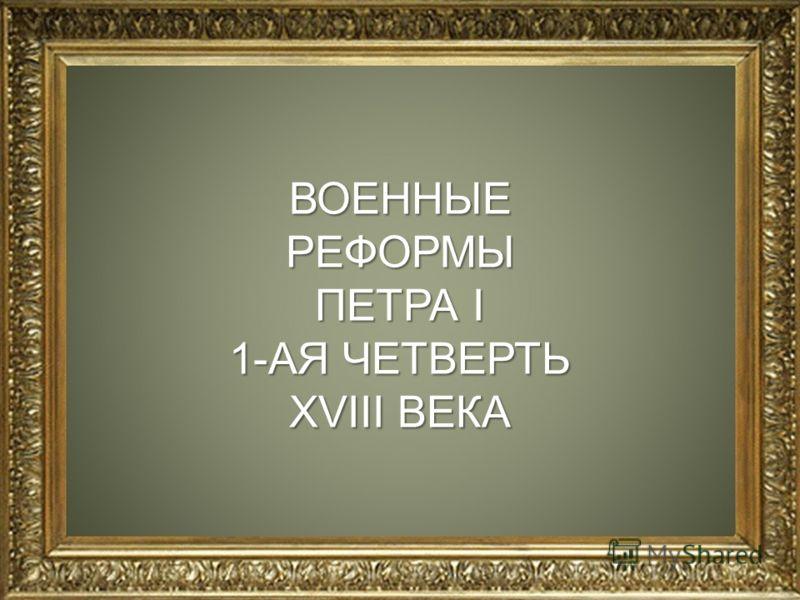 ВОЕННЫЕРЕФОРМЫ ПЕТРА I 1-АЯ ЧЕТВЕРТЬ XVIII ВЕКА