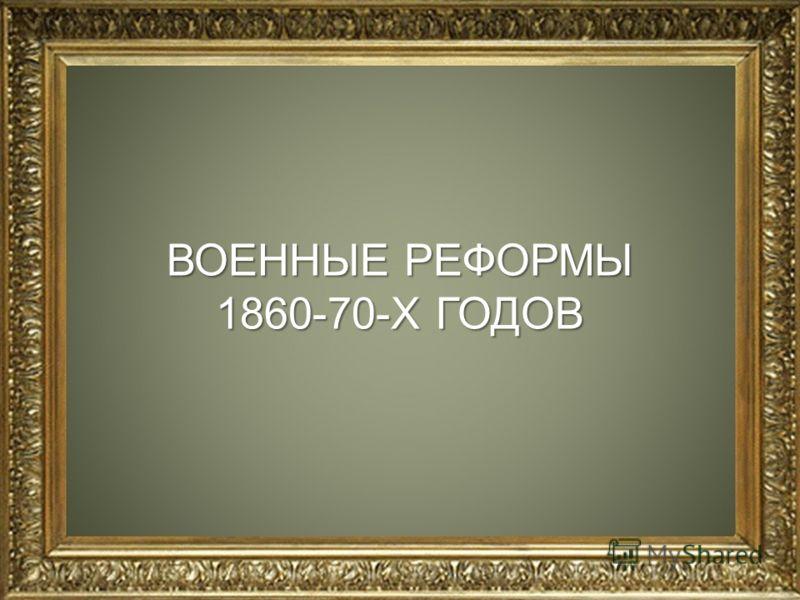 ВОЕННЫЕ РЕФОРМЫ 1860-70-Х ГОДОВ