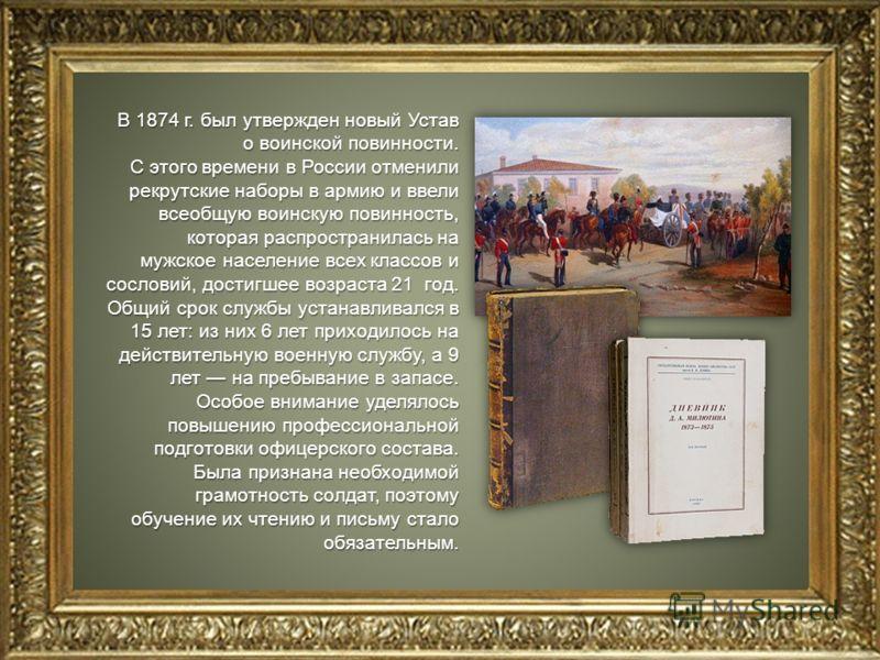 В 1874 г. был утвержден новый Устав о воинской повинности. С этого времени в России отменили рекрутские наборы в армию и ввели всеобщую воинскую повинность, которая распространилась на мужское население всех классов и сословий, достигшее возраста 21