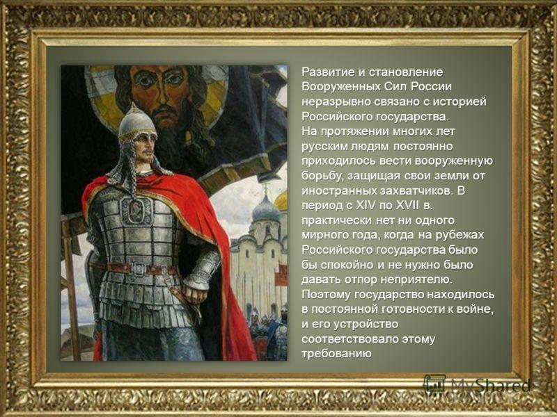 Развитие и становление Вооруженных Сил России неразрывно связано с историей Российского государства. На протяжении многих лет русским людям постоянно приходилось вести вооруженную борьбу, защищая свои земли от иностранных захватчиков. В период с XIV