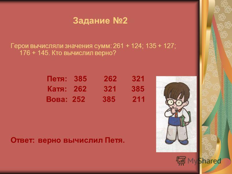 Задание 2 Герои вычисляли значения сумм: 261 + 124; 135 + 127; 176 + 145. Кто вычислил верно? Петя: 385 262 321 Катя: 262 321 385 Вова: 252 385 211 Ответ: верно вычислил Петя.