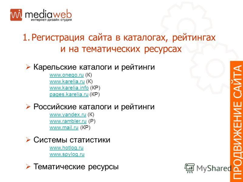 ПРОДВИЖЕНИЕ САЙТА 1.Регистрация сайта в каталогах, рейтингах и на тематических ресурсах Карельские каталоги и рейтинги www.onego.ruwww.onego.ru (К) www.karelia.ruwww.karelia.ru (К) www.karelia.infowww.karelia.info (КР) pages.karelia.rupages.karelia.r