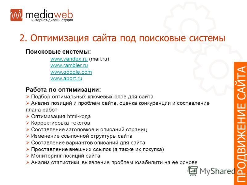 ПРОДВИЖЕНИЕ САЙТА 2. Оптимизация сайта под поисковые системы Поисковые системы: www.yandex.ruwww.yandex.ru (mail.ru) www.rambler.ru www.google.com www.aport.ru Работа по оптимизации: Подбор оптимальных ключевых слов для сайта Анализ позиций и проблем