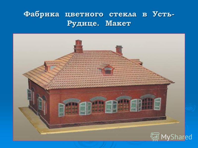 Фабрика цветного стекла в Усть- Рудице. Макет