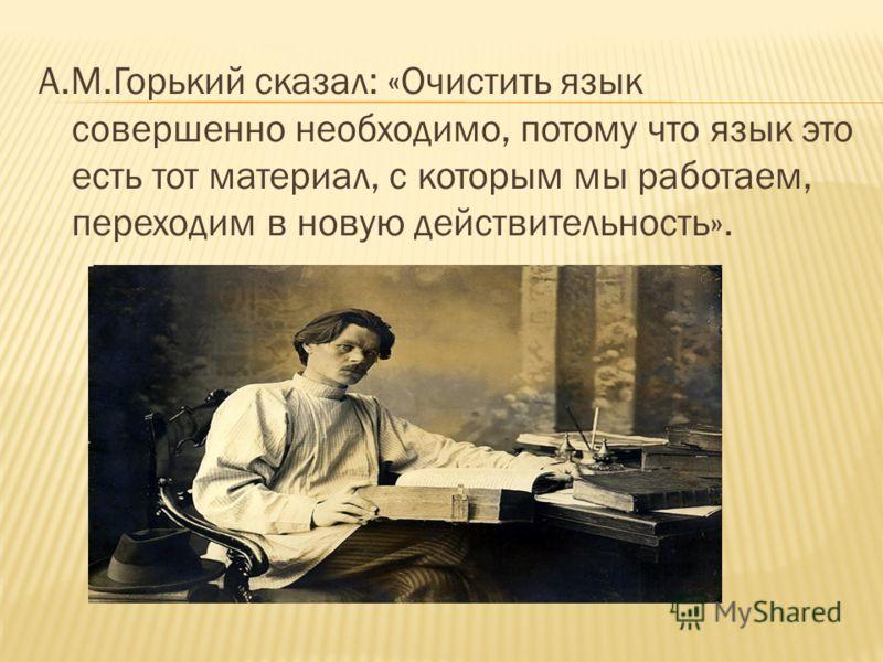А.М.Горький сказал: «Очистить язык совершенно необходимо, потому что язык это есть тот материал, с которым мы работаем, переходим в новую действительность».
