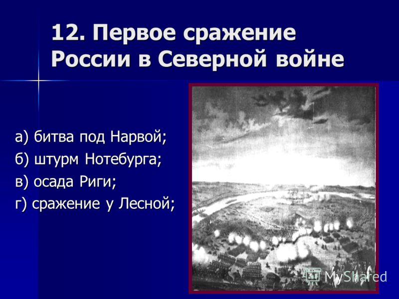 12. Первое сражение России в Северной войне а) битва под Нарвой; б) штурм Нотебурга; в) осада Риги; г) сражение у Лесной;