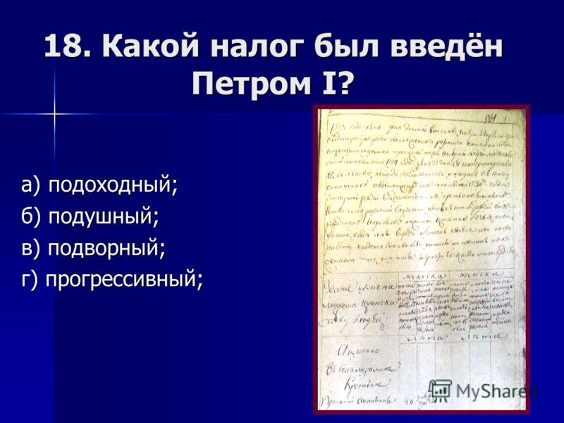 18. Какой налог был введён Петром I? а) подоходный; б) подушный; в) подворный; г) прогрессивный;