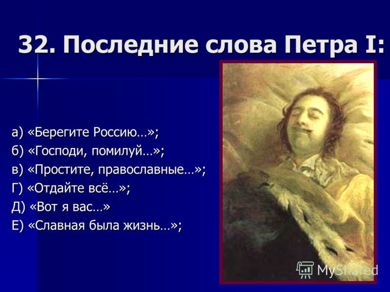 32. Последние слова Петра I: а) «Берегите Россию…»; б) «Господи, помилуй…»; в) «Простите, православные…»; Г) «Отдайте всё…»; Д) «Вот я вас…» Е) «Славная была жизнь…»;