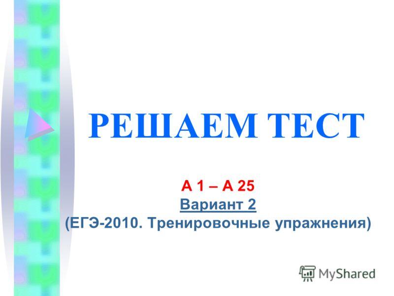 РЕШАЕМ ТЕСТ А 1 – А 25 Вариант 2 (ЕГЭ-2010. Тренировочные упражнения)