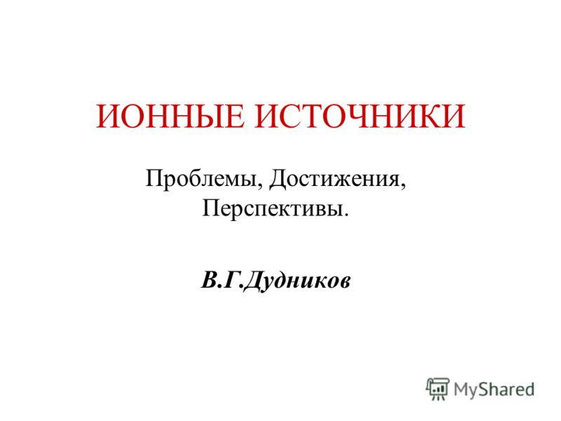ИОННЫЕ ИСТОЧНИКИ Проблемы, Достижения, Перспективы. В.Г.Дудников