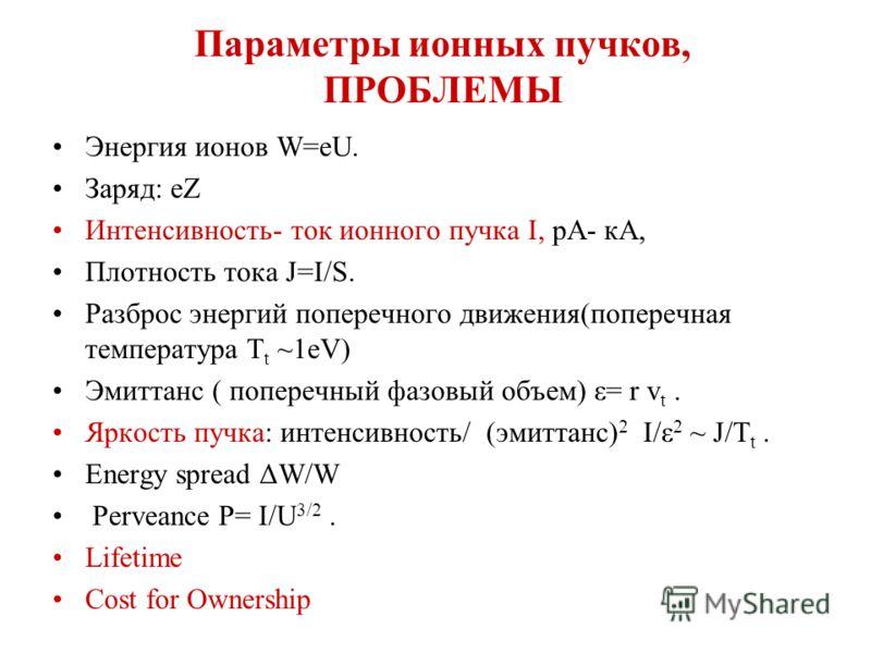 Параметры ионных пучков, ПРОБЛЕМЫ Энергия ионов W=eU. Заряд: еZ Интенсивность- ток ионного пучка I, рА- кА, Плотность тока J=I/S. Разброс энергий поперечного движения(поперечная температура Т t ~1eV) Эмиттанс ( поперечный фазовый объем) ε= r v t. Ярк