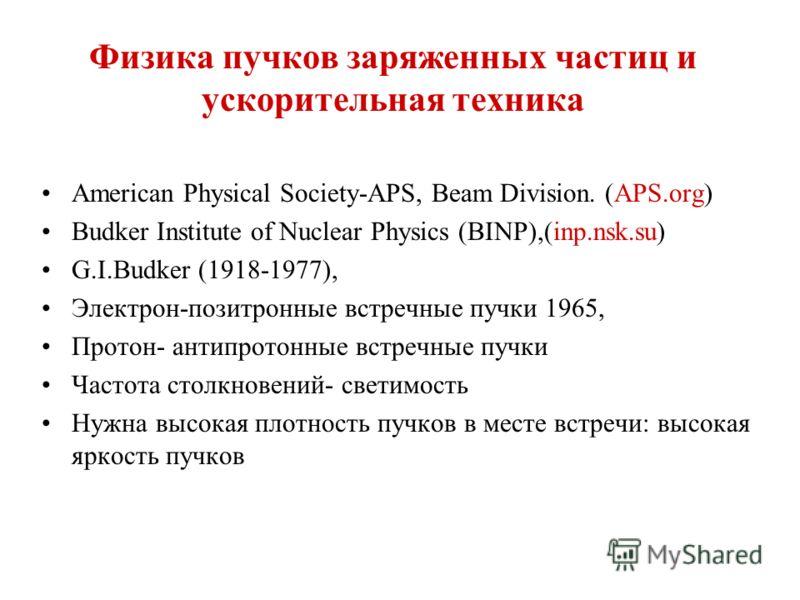 Физика пучков заряженных частиц и ускорительная техника American Physical Society-APS, Beam Division. (APS.org) Budker Institute of Nuclear Physics (BINP),(inp.nsk.su) G.I.Budker (1918-1977), Электрон-позитронные встречные пучки 1965, Протон- антипро