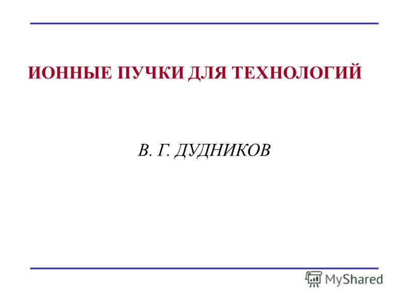 ИОННЫЕ ПУЧКИ ДЛЯ ТЕХНОЛОГИЙ В. Г. ДУДНИКОВ