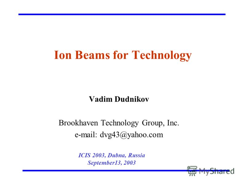 Ion Beams for Technology Vadim Dudnikov Brookhaven Technology Group, Inc. e-mail: dvg43@yahoo.com ICIS 2003, Dubna, Russia September13, 2003