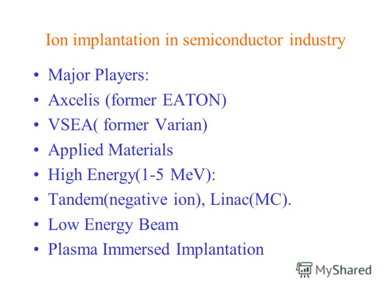 Ion implantation in semiconductor industry Major Players: Axcelis (former EATON) VSEA( former Varian) Applied Materials High Energy(1-5 MeV): Tandem(negative ion), Linac(MC). Low Energy Beam Plasma Immersed Implantation