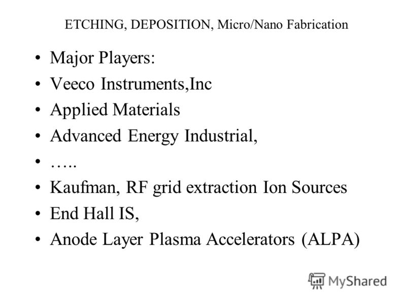 ETCHING, DEPOSITION, Micro/Nano Fabrication Major Players: Veeco Instruments,Inc Applied Materials Advanced Energy Industrial, ….. Kaufman, RF grid extraction Ion Sources End Hall IS, Anode Layer Plasma Accelerators (ALPA)