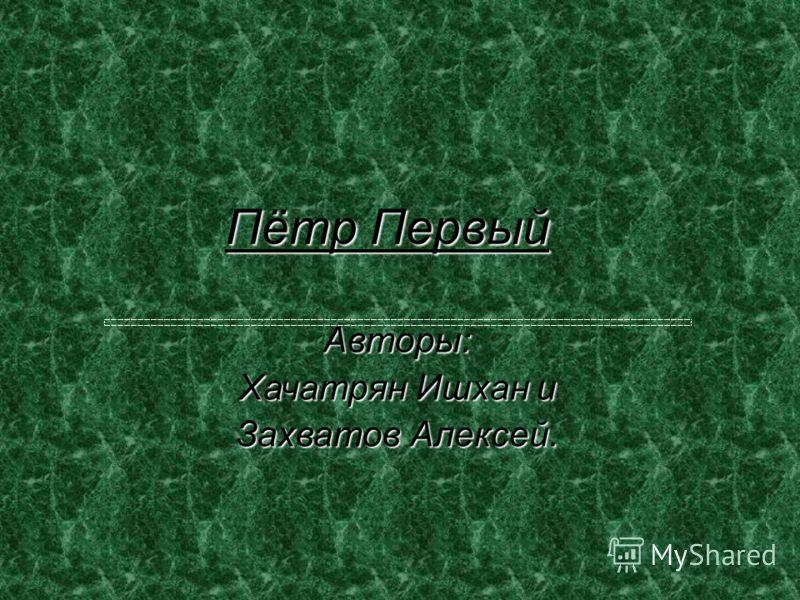 Пётр Первый Авторы: Хачатрян Ишхан и Захватов Алексей.