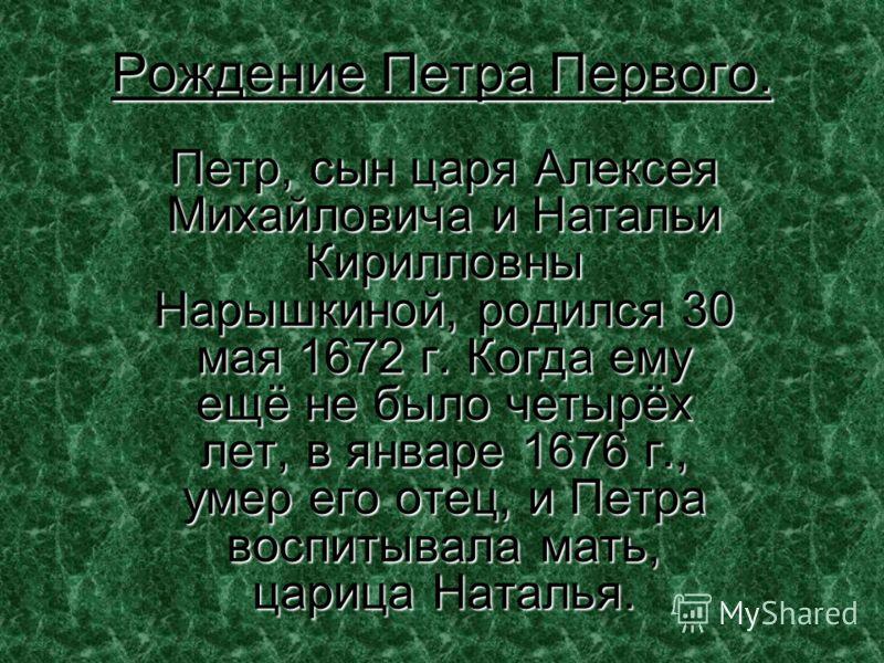 Рождение Петра Первого. Петр, сын царя Алексея Михайловича и Натальи Кирилловны Нарышкиной, родился 30 мая 1672 г. Когда ему ещё не было четырёх лет, в январе 1676 г., умер его отец, и Петра воспитывала мать, царица Наталья.