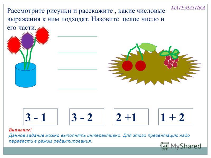 Рассмотрите рисунки и расскажите, какие числовые выражения к ним подходят. Назовите целое число и его части. 3 - 13 - 22 +11 + 2 смсм смсм с Внимание! Данное задание можно выполнять интерактивно. Для этого презентацию надо перевести в режим редактиро