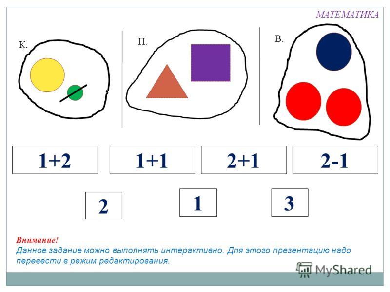 К. П. В. 1+21+12+12-1 2 13 МАТЕМАТИКА Внимание! Данное задание можно выполнять интерактивно. Для этого презентацию надо перевести в режим редактирования.