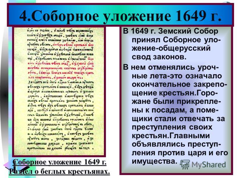 Меню 4.Соборное уложение 1649 г. В 1649 г. Земский Собор принял Соборное уло- жение-общерусский свод законов. В нем отменялись уроч- ные лета-это означало окончательное закрепо- щение крестьян.Горо- жане были прикрепле- ны к посадам, а поме- щики ста