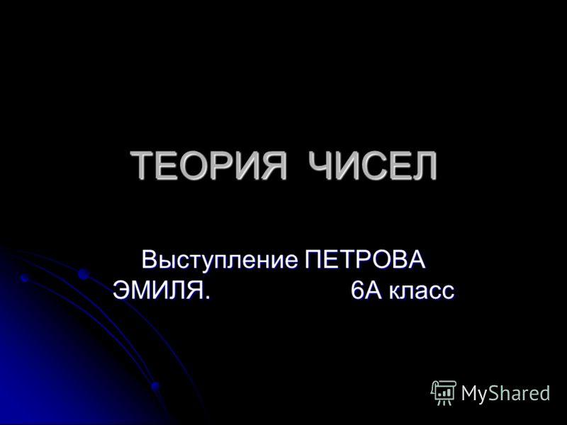ТЕОРИЯ ЧИСЕЛ Выступление ПЕТРОВА ЭМИЛЯ. 6А класс