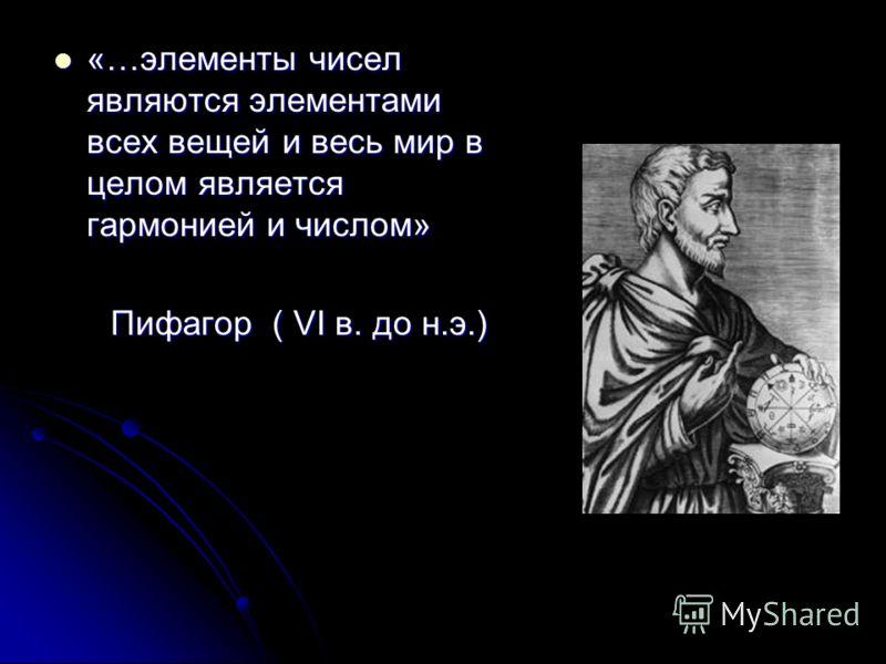 «…элементы чисел являются элементами всех вещей и весь мир в целом является гармонией и числом» «…элементы чисел являются элементами всех вещей и весь мир в целом является гармонией и числом» Пифагор ( VI в. до н.э.) Пифагор ( VI в. до н.э.)