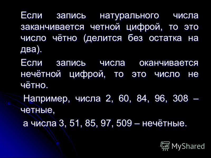 Если запись натурального числа заканчивается четной цифрой, то это число чётно (делится без остатка на два). Если запись натурального числа заканчивается четной цифрой, то это число чётно (делится без остатка на два). Если запись числа оканчивается н