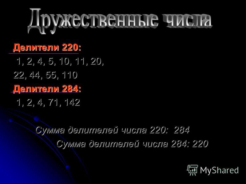 Делители 220: 1, 2, 4, 5, 10, 11, 20, 22, 44, 55, 110 Делители 284: 1, 2, 4, 71, 142 Сумма делителей числа 220: 284 Сумма делителей числа 284: 220