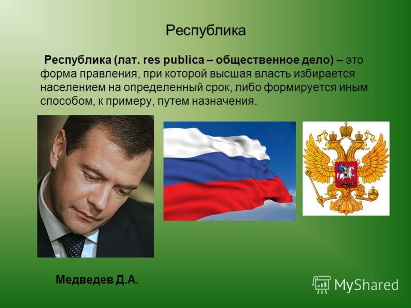 Республика Республика (лат. res publica – общественное дело) – это форма правления, при которой высшая власть избирается населением на определенный срок, либо формируется иным способом, к примеру, путем назначения. Медведев Д.А.