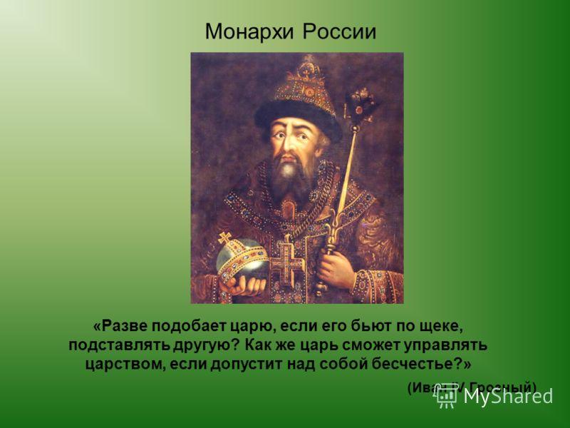«Разве подобает царю, если его бьют по щеке, подставлять другую? Как же царь сможет управлять царством, если допустит над собой бесчестье?» (Иван IV Грозный) Монархи России