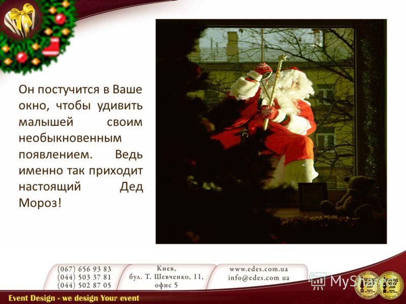 Он постучится в Ваше окно, чтобы удивить малышей своим необыкновенным появлением. Ведь именно так приходит настоящий Дед Мороз!