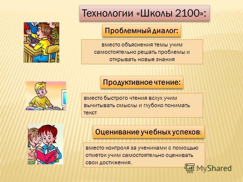 Технологии «Школы 2100»: Проблемный диалог: вместо объяснения темы учим самостоятельно решать проблемы и открывать новые знания Продуктивное чтение: вместо быстрого чтения вслух учим вычитывать смыслы и глубоко понимать текст Оценивание учебных успех