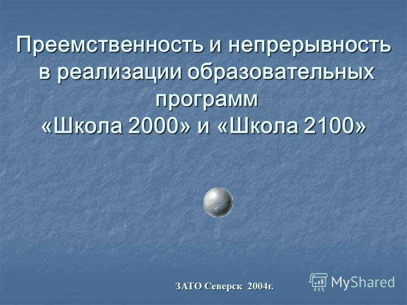 Преемственность и непрерывность в реализации образовательных программ «Школа 2000» и «Школа 2100» ЗАТО Северск 2004г.