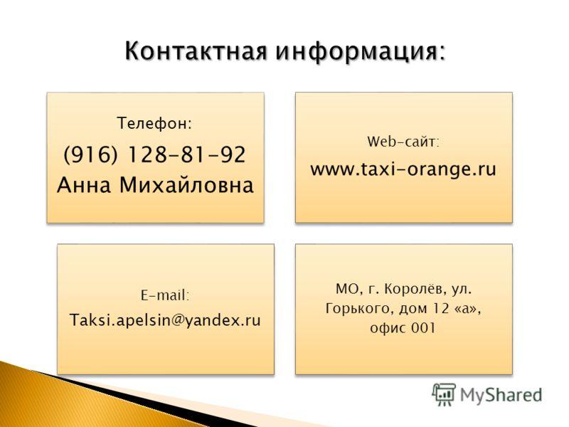 Телефон: (916) 128-81-92 Анна Михайловна Web-сайт: www.taxi-orange.ru E-mail: Taksi.apelsin@yandex.ru МО, г. Королёв, ул. Горького, дом 12 «а», офис 001