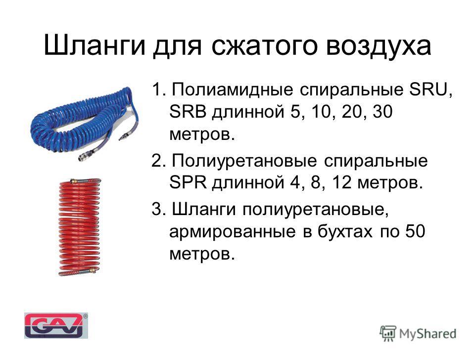 Шланги для сжатого воздуха 1. Полиамидные спиральные SRU, SRB длинной 5, 10, 20, 30 метров. 2. Полиуретановые спиральные SPR длинной 4, 8, 12 метров. 3. Шланги полиуретановые, армированные в бухтах по 50 метров.