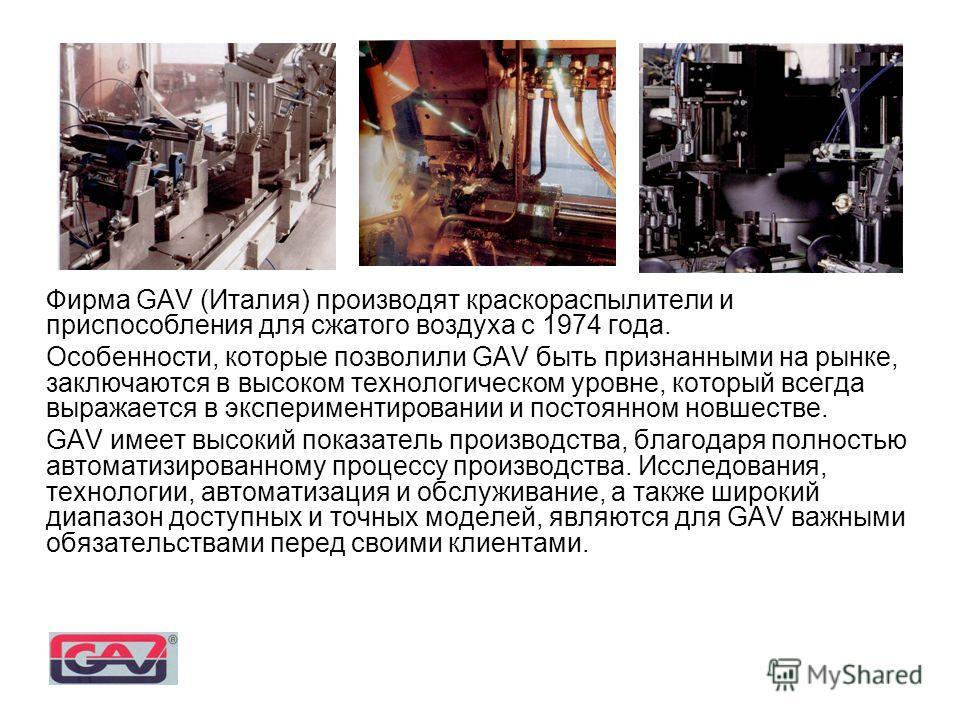 Фирма GAV (Италия) производят краскораспылители и приспособления для сжатого воздуха с 1974 года. Особенности, которые позволили GAV быть признанными на рынке, заключаются в высоком технологическом уровне, который всегда выражается в экспериментирова