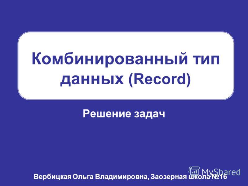Комбинированный тип данных (Record) Решение задач Вербицкая Ольга Владимировна, Заозерная школа 16