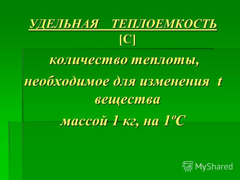 УДЕЛЬНАЯ ТЕПЛОЕМКОСТЬ [C] количество теплоты, количество теплоты, необходимое для изменения t вещества массой 1 кг, на 1ºС