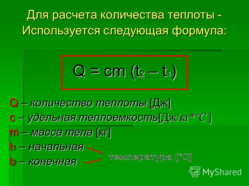 Для расчета количества теплоты - Используется следующая формула: Q = cm (t 2 – t 1 ) Q – количество теплоты [Дж] с – удельная теплоемкость[ Дж/кг*ºС ] m – масса тела [кг] t 1 – начальная t 2 – конечная