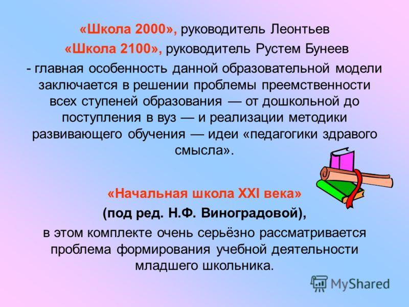 «Школа 2000», руководитель Леонтьев «Школа 2100», руководитель Рустем Бунеев - главная особенность данной образовательной модели заключается в решении проблемы преемственности всех ступеней образования от дошкольной до поступления в вуз и реализации