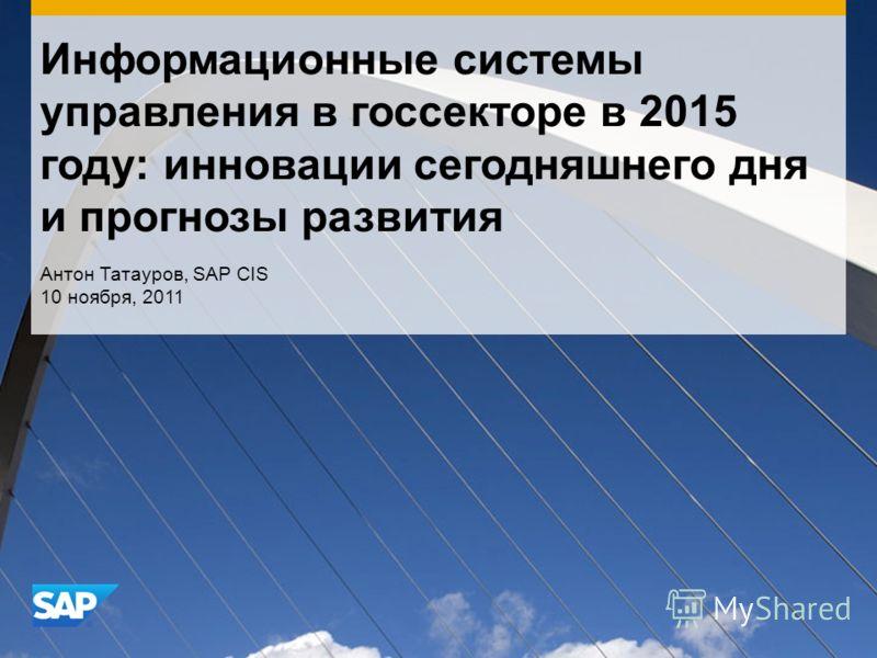 Информационные системы управления в госсекторе в 2015 году: инновации сегодняшнего дня и прогнозы развития Антон Татауров, SAP CIS 10 ноября, 2011