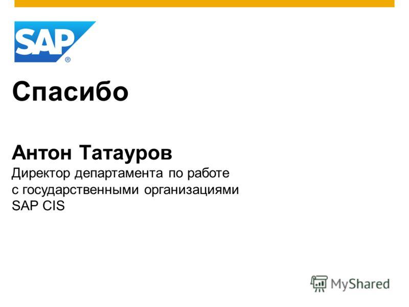 Спасибо Антон Татауров Директор департамента по работе с государственными организациями SAP CIS