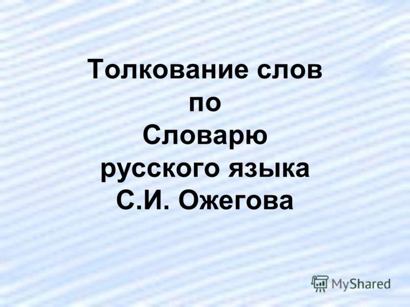 Толкование слов по Словарю русского языка С.И. Ожегова